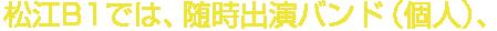松江B1では、随時出演バンド(個人)、